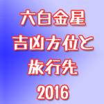 【2016年】六白金星の吉凶方位から見たおすすめ旅行先